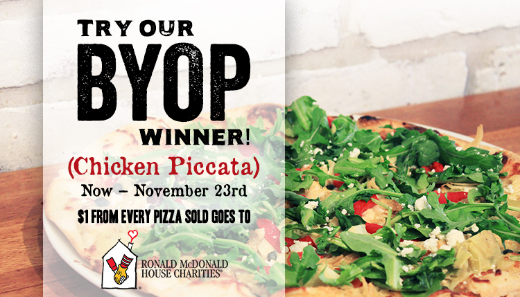 Try our BYOP Winner! (Chicken Piccata) Now - November 23rd $1 form every pizza sold goes to Ronald McDonald House Charities